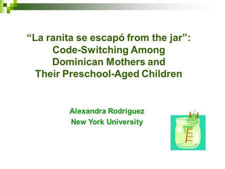 """La ranita se escapó from the jar"": Code-Switching Among Dominican Mothers and Their Preschool-Aged Children Alexandra Rodríguez New York University."