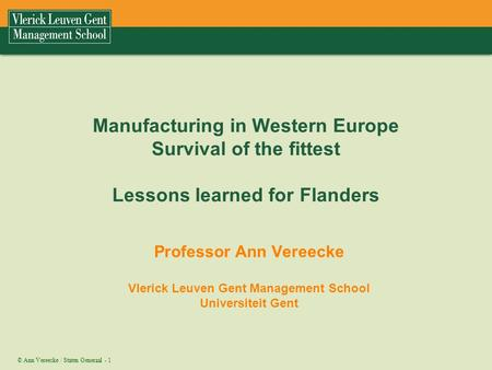 © Ann Vereecke / Staten Generaal - 1 Manufacturing in Western Europe Survival of the fittest Lessons learned for Flanders Professor Ann Vereecke Vlerick.