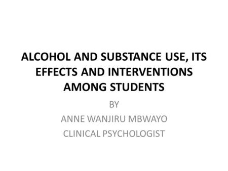 ALCOHOL AND SUBSTANCE USE, ITS EFFECTS AND INTERVENTIONS AMONG STUDENTS BY ANNE WANJIRU MBWAYO CLINICAL PSYCHOLOGIST.