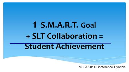 1 S.M.A.R.T. Goal + SLT Collaboration = Student Achievement MSLA 2014 Conference Hyannis.