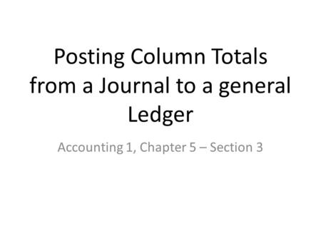 Posting Column Totals from a Journal to a general Ledger Accounting 1, Chapter 5 – Section 3.