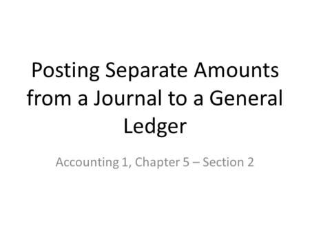 Posting Separate Amounts from a Journal to a General Ledger Accounting 1, Chapter 5 – Section 2.
