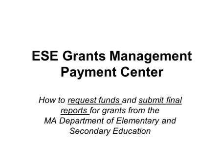 ESE Grants Management Payment Center How to request funds and submit final reports for grants from the MA Department of Elementary and Secondary Education.