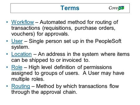 Terms Workflow – Automated method for routing of transactions (requisitions, purchase orders, vouchers) for approvals. User – Single person set up in the.