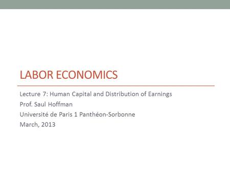 LABOR ECONOMICS Lecture 7: Human Capital and Distribution of Earnings Prof. Saul Hoffman Université de Paris 1 Panthéon-Sorbonne March, 2013.