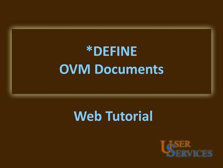 *DEFINE OVM Documents Web Tutorial. Overview of Contents OVM Documents Types of Documents Parts of the OVM Document Document Examples OV1 OV2 OV5 OV6.
