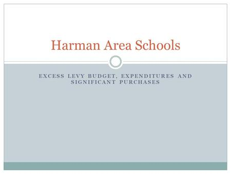 EXCESS LEVY BUDGET, EXPENDITURES AND SIGNIFICANT PURCHASES Harman Area Schools.