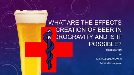 WHAT ARE THE EFFECTS OF CREATION OF BEER IN MICROGRAVITY AND IS IT POSSIBLE? PRESENTATION BY: MICHAL BODZIANOWSKI Principal Investigator.