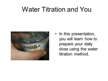 Water Titration and You In this presentation, you will learn how to prepare your daily dose using the water titration method.