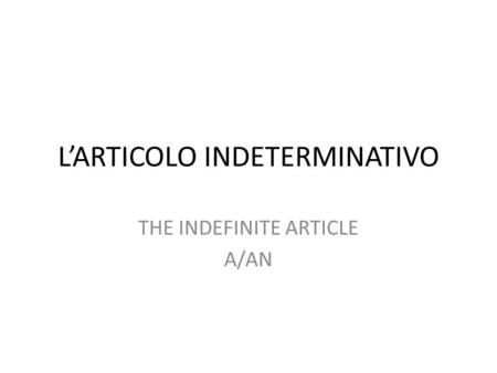L'ARTICOLO INDETERMINATIVO THE INDEFINITE ARTICLE A/AN.