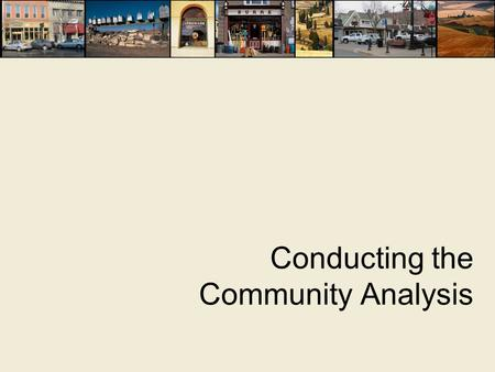 Conducting the Community Analysis. What is a Community Analysis?  Includes market research and broader analysis of community assets and challenges 