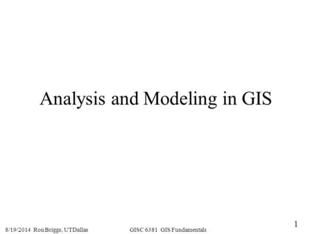 1 8/19/2014 Ron Briggs, UTDallas GISC 6381 GIS Fundamentals Analysis and Modeling in GIS.
