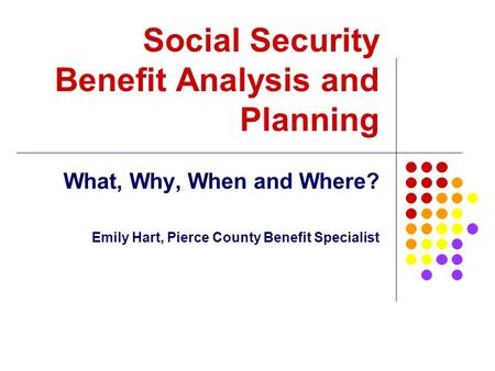 Social Security Benefit Analysis and Planning What, Why, When and Where? Emily Hart, Pierce County Benefit Specialist.