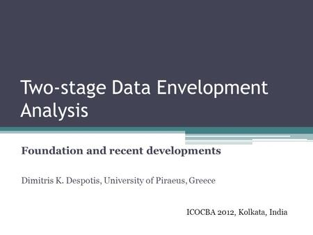 Two-stage Data Envelopment Analysis Foundation and recent developments Dimitris K. Despotis, University of Piraeus, Greece ICOCBA 2012, Kolkata, India.