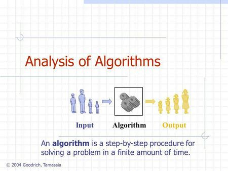 © 2004 Goodrich, Tamassia Analysis of Algorithms Algorithm Input Output An algorithm is a step-by-step procedure for solving a problem in a finite amount.