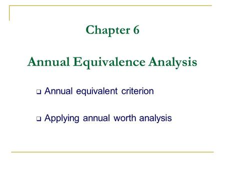 Chapter 6 Annual Equivalence Analysis  Annual equivalent criterion  Applying annual worth analysis.