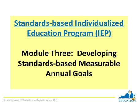 Standards-based Individualized Education Program (IEP) Module Three: Developing Standards-based Measurable Annual Goals Standards-based IEP State-Directed.