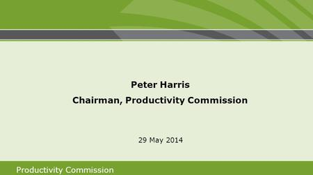 Productivity Commission Peter Harris Chairman, Productivity Commission 29 May 2014.
