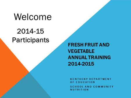 FRESH FRUIT AND VEGETABLE ANNUAL TRAINING 2014-2015 KENTUCKY DEPARTMENT OF EDUCATION SCHOOL AND COMMUNITY NUTRITION Welcome 2014-15 Participants.