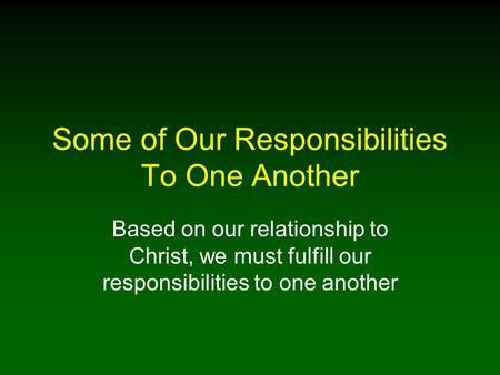Some of Our Responsibilities To One Another Based on our relationship to Christ, we must fulfill our responsibilities to one another.
