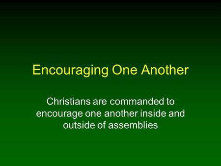 Encouraging One Another Christians are commanded to encourage one another inside and outside of assemblies.
