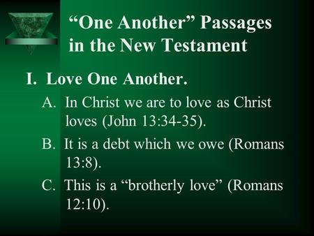 """One Another"" Passages in the New Testament I. Love One Another. A. In Christ we are to love as Christ loves (John 13:34-35). B. It is a debt which we."