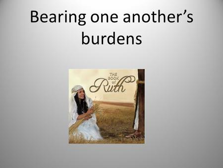 "Bearing one another's burdens. Ruth 1: 8 & 9 8 And Naomi said to her two daughters-in-law, ""Go, return each to her mother's house. The L ORD deal kindly."