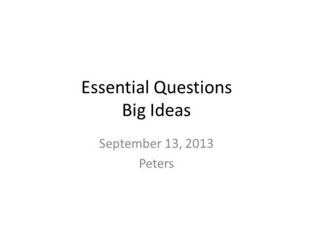 Essential Questions Big Ideas September 13, 2013 Peters.