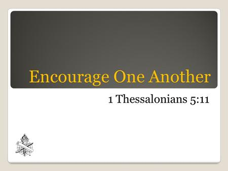Encourage One Another 1 Thessalonians 5:11. Introduction We need daily encouragement, Heb. 3:12-13; 10:24 We need daily encouragement, Heb. 3:12-13; 10:24.