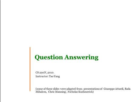 Question Answering CS 290N, 2010. Instructor: Tao Yang (some of these slides were adapted from presentations of Giuseppe Attardi, Rada Mihalcea, Chris.