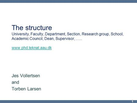 The structure University, Faculty, Department, Section, Research group, School, Academic Council, Dean, Supervisor, ….. www.phd.teknat.aau.dk www.phd.teknat.aau.dk.