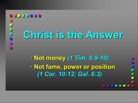 Christ is the Answer Not money (1 Tim. 6:9-10) Not money (1 Tim. 6:9-10) Not fame, power or position (1 Cor. 10:12; Gal. 6:3) Not fame, power or position.