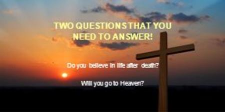 TWO QUESTIONS THAT YOU NEED TO ANSWER! Do you believe in life after death? Will you go to Heaven?