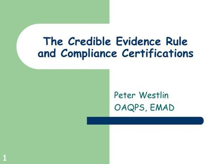 1 The Credible Evidence Rule and Compliance Certifications Peter Westlin OAQPS, EMAD.