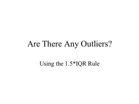 Are There Any Outliers? Using the 1.5*IQR Rule Say we have the following data: 1,2,5,5,7,8,10,11,11,12,15,20 Notice that you must have ordered data before.