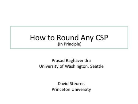 How to Round Any CSP Prasad Raghavendra University of Washington, Seattle David Steurer, Princeton University (In Principle)