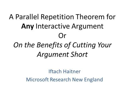 A Parallel Repetition Theorem for Any Interactive Argument Or On the Benefits of Cutting Your Argument Short Iftach Haitner Microsoft Research New England.