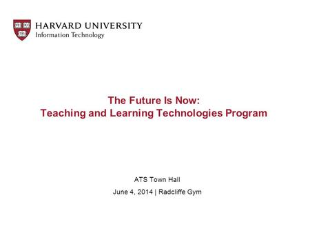 The Future Is Now: Teaching and Learning Technologies Program ATS Town Hall June 4, 2014 | Radcliffe Gym.