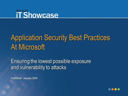Application Security Best Practices At Microsoft Ensuring the lowest possible exposure and vulnerability to attacks Published: January 2003.