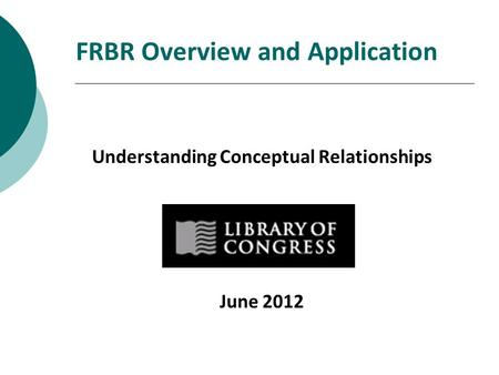 FRBR Overview and Application Understanding Conceptual Relationships June 2012.