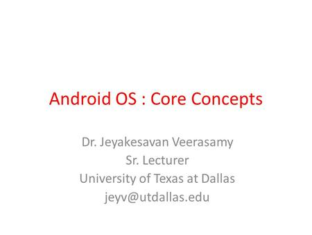 Android OS : Core Concepts Dr. Jeyakesavan Veerasamy Sr. Lecturer University of Texas at Dallas