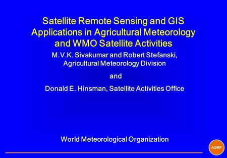 Satellite Remote Sensing and GIS Applications in Agricultural Meteorology and WMO Satellite Activities M.V.K. Sivakumar and Robert Stefanski, Agricultural.