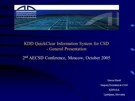 KDD QuickClear Information System for CSD - General Presentation 2 nd AECSD Conference, Moscow, October 2005 Davor Pavič Deputy President & COO KDD d.d.
