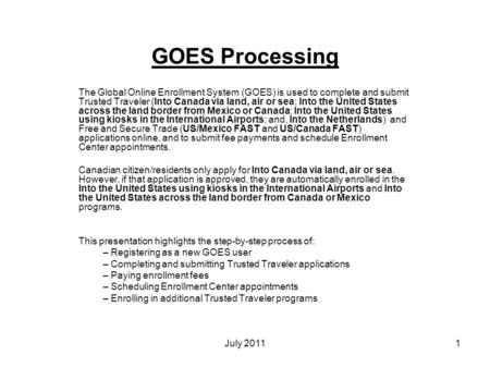 1 July 2011 GOES Processing The Global Online Enrollment System (GOES) is used to complete and submit Trusted Traveler (Into Canada via land, air or sea;