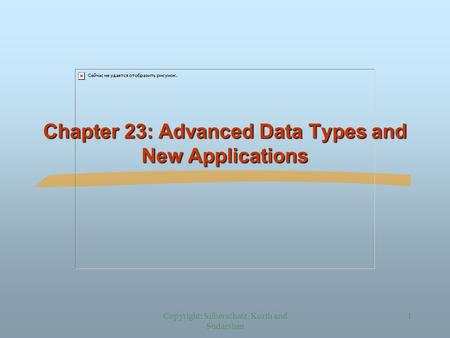Copyright: Silberschatz, Korth and Sudarshan 1 Chapter 23: Advanced Data Types and New Applications.