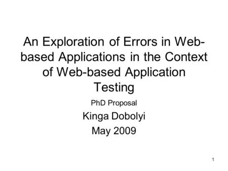 1 An Exploration of Errors in Web- based Applications in the Context of Web-based Application Testing PhD Proposal Kinga Dobolyi May 2009.