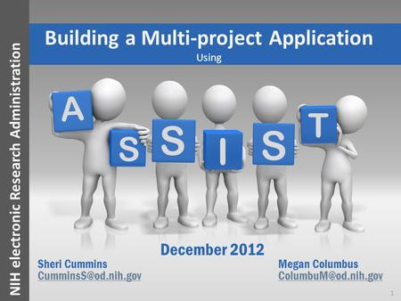 NIH electronic Research Administration A S I S S T Building a Multi-project Application Using December 2012 Sheri CumminsMegan Columbus