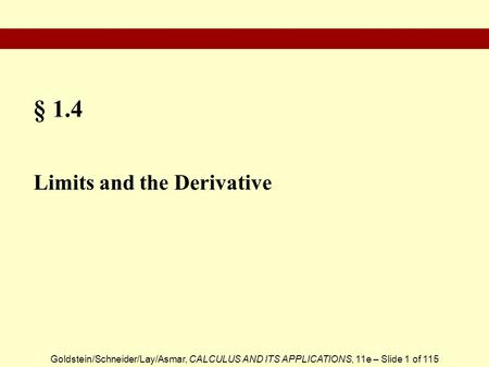 Goldstein/Schneider/Lay/Asmar, CALCULUS AND ITS APPLICATIONS, 11e – Slide 1 of 115 § 1.4 Limits and the Derivative.