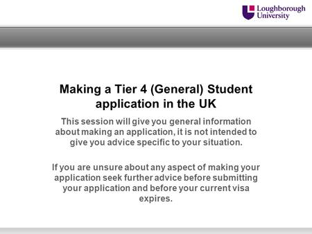 Making a Tier 4 (General) Student application in the UK This session will give you general information about making an application, it is not intended.
