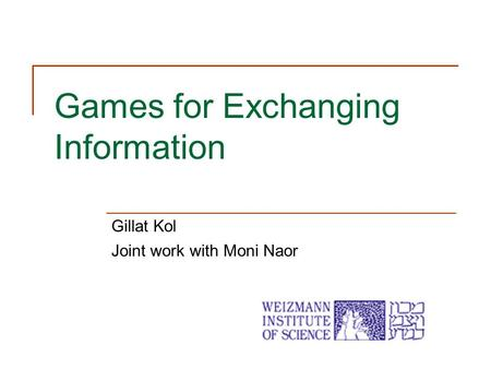 Games for Exchanging Information Gillat Kol Joint work with Moni Naor.